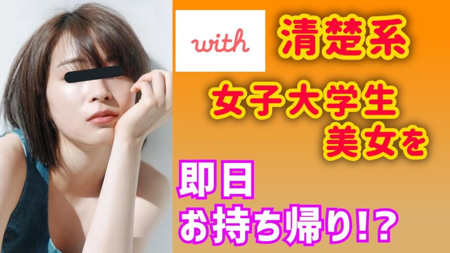 【with】清楚系女子大学生美女を即日お持ち帰り!?【マッチングアプリ】